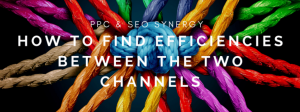 PPC & SEO Synergy: How to Find Efficiencies Between the Two Channels
